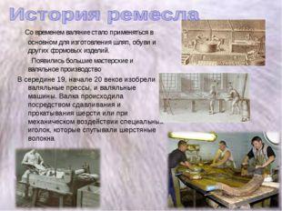 Со временем валяние стало применяться в основном для изготовления шляп, обув