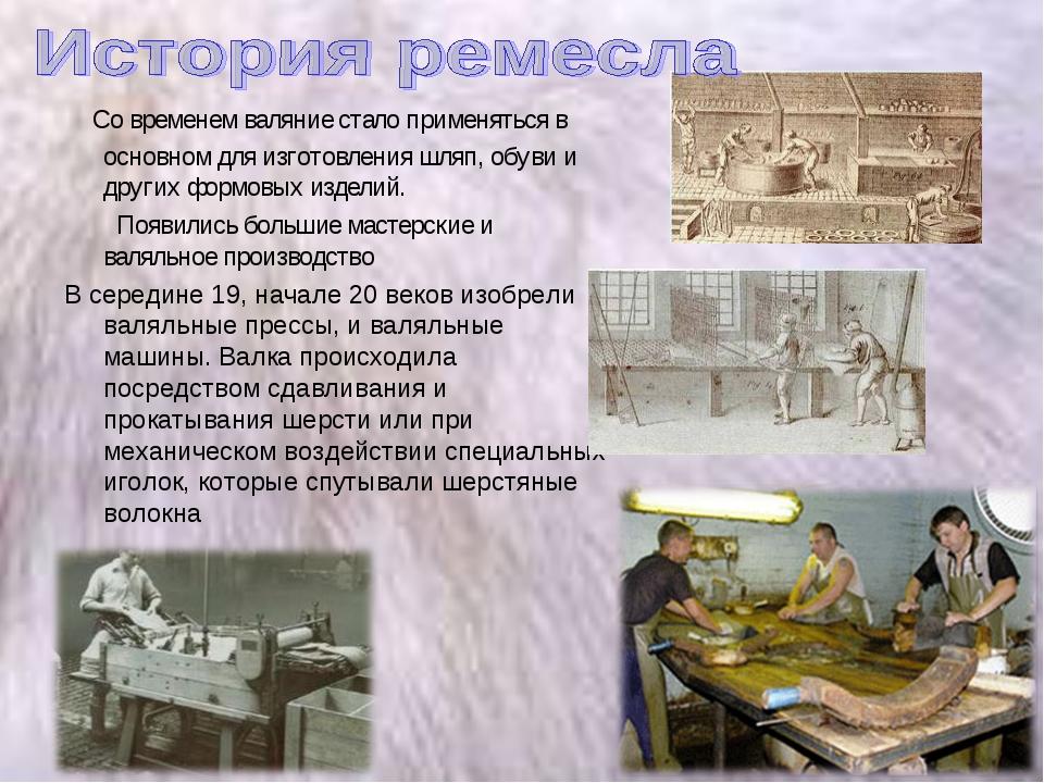 Со временем валяние стало применяться в основном для изготовления шляп, обув...