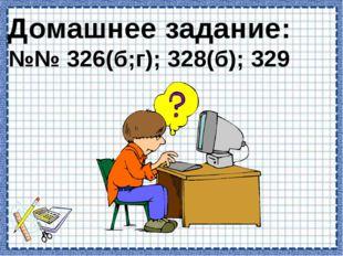 Домашнее задание: №№ 326(б;г); 328(б); 329