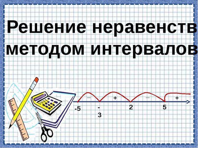 Решение неравенств методом интервалов + _ _ + -5 -3 2 5