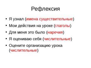 Рефлексия Я узнал (имена существительные) Мои действия на уроке (глаголы) Для
