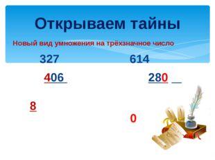 Новый вид умножения на трёхзначное число 327 614 ͯ 406 ͯ 280 Открываем тайны