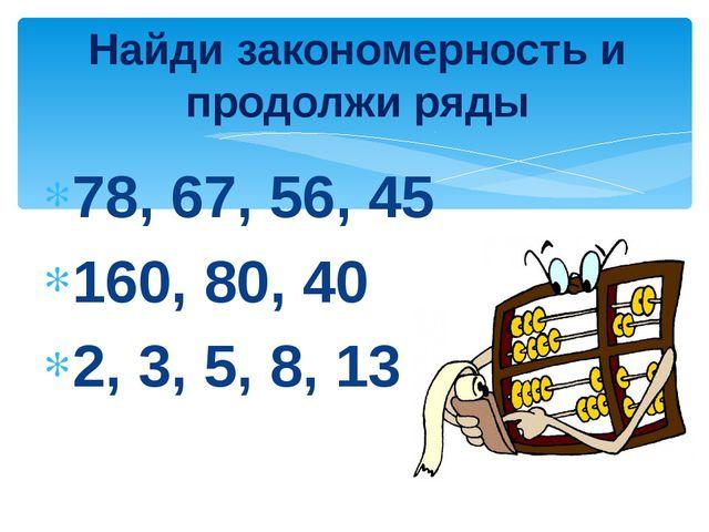 78, 67, 56, 45 160, 80, 40 2, 3, 5, 8, 13 Найди закономерность и продолжи ряды