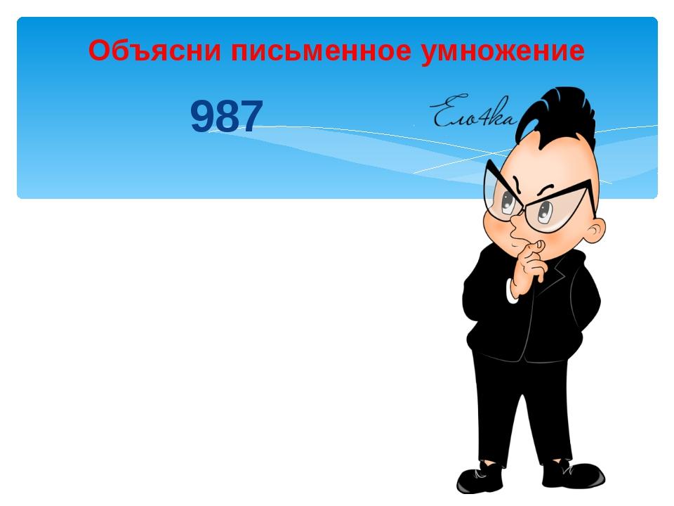987 ͯ123 Объясни письменное умножение 2961 1974 + 987 121401
