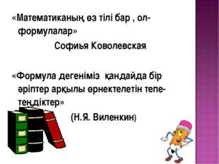 «Математиканың өз тілі бар , ол-формулалар» Софиья Коволевская «Формула деген