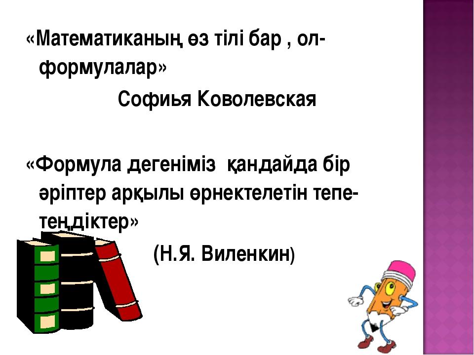 «Математиканың өз тілі бар , ол-формулалар» Софиья Коволевская «Формула деген...