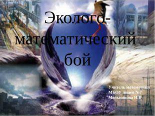 Эколого-математический бой Учитель математики МБОУ лицея №7 Мельникова И.В.