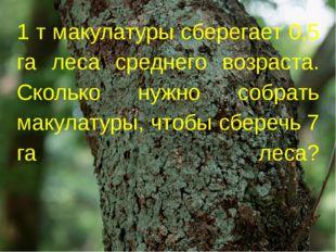 1 т макулатуры сберегает 0,5 га леса среднего возраста. Сколько нужно собрать