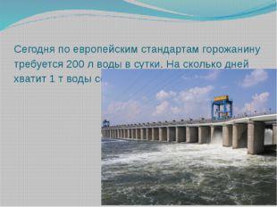 Сегодня по европейским стандартам горожанину требуется 200 л воды в сутки. На