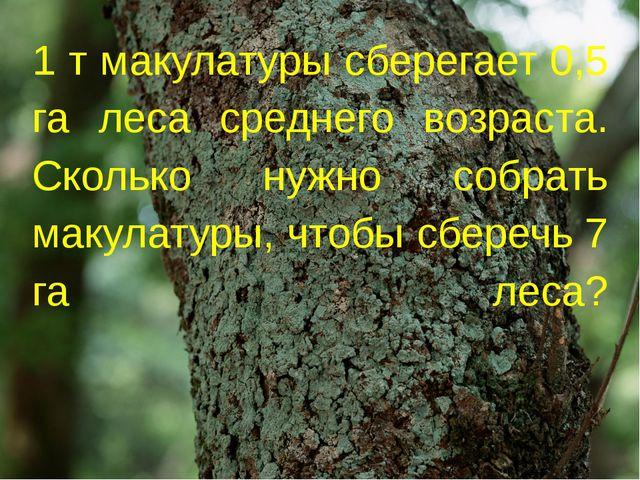 1 т макулатуры сберегает 0,5 га леса среднего возраста. Сколько нужно собрать...