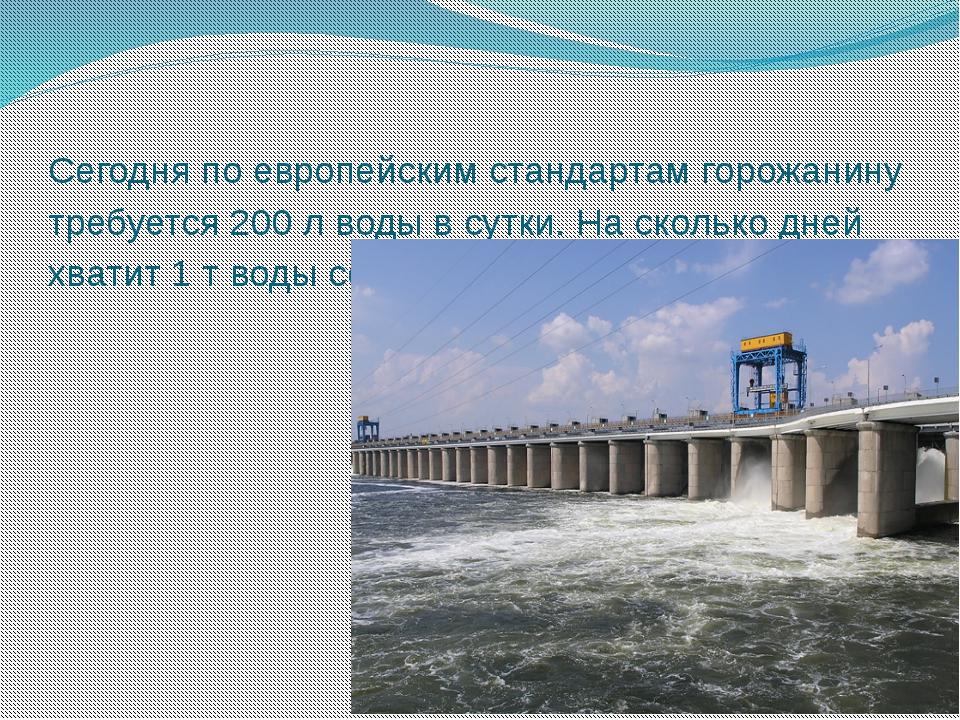 Сегодня по европейским стандартам горожанину требуется 200 л воды в сутки. На...