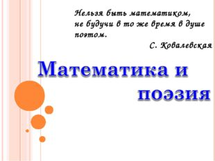 Нельзя быть математиком, не будучи в то же время в душе поэтом. С. Ковалевская