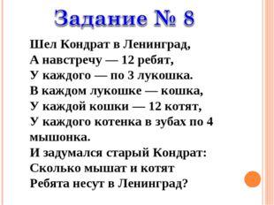 Шел Кондрат в Ленинград, А навстречу — 12 ребят, У каждого — по 3 лукошка. В