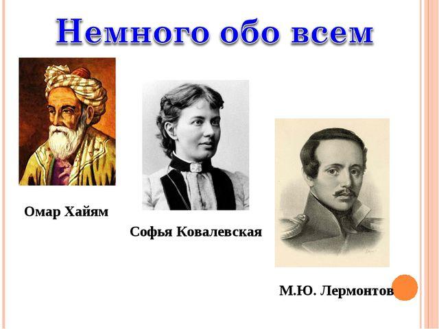 Омар Хайям Софья Ковалевская М.Ю. Лермонтов