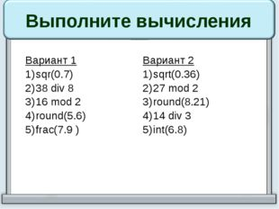 Выполните вычисления Вариант 1 sqr(0.7) 38div8 16mod2 round(5.6) frac(7.9 ) В
