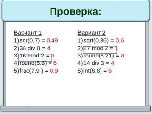 Проверка: Вариант 1 sqr(0.7)=0,49 38div8=4 16mod2 =0 round(5.6)=6 frac(7.9 )=
