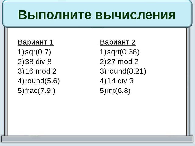 Выполните вычисления Вариант 1 sqr(0.7) 38div8 16mod2 round(5.6) frac(7.9 ) В...