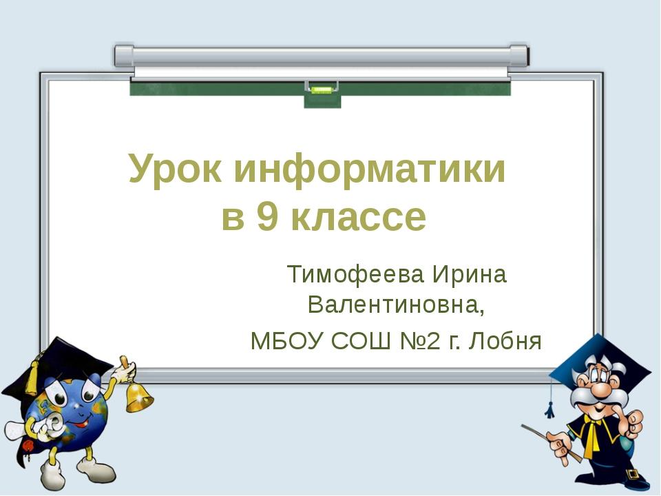 Урок информатики в 9 классе Тимофеева Ирина Валентиновна, МБОУ СОШ №2 г. Лобня