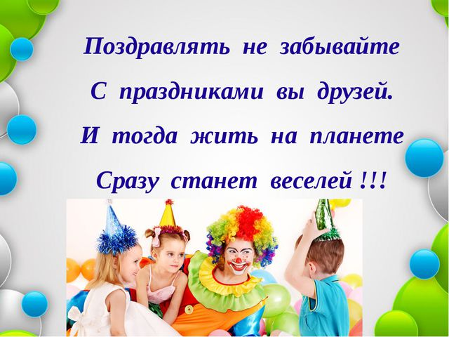 Поздравлять не забывайте С праздниками вы друзей. И тогда жить на планете Ср...