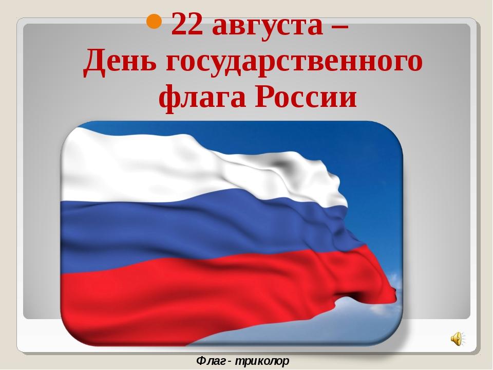 22 августа – День государственного флага России Флаг - триколор
