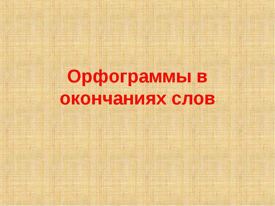 Орфограммы в окончаниях слов