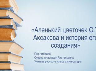 «Аленький цветочек С.Т. Аксакова и история его создания» Подготовила: Сухова