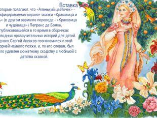 Некоторые полагают, что «Аленький цветочек» - «русифицированная версия» сказк