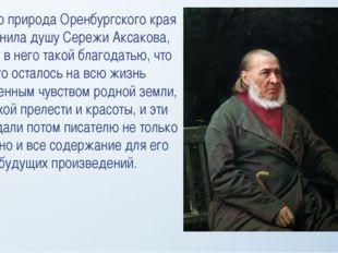 Именно природа Оренбургского края наполнила душу Сережи Аксакова, вошла в нег
