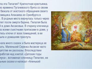 Кто же была эта Пелагея? Крепостная крестьянка. В юности во времена Пугачевск