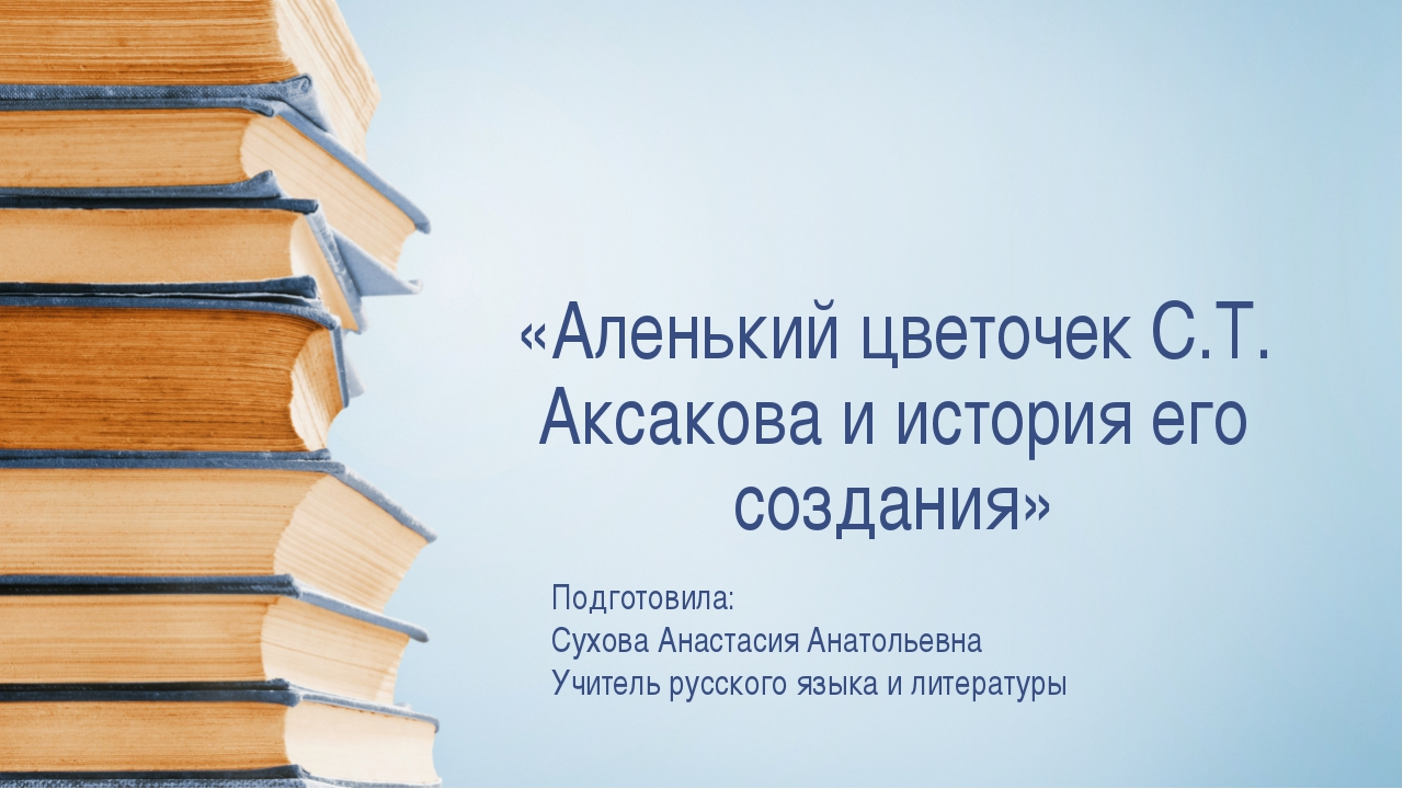 «Аленький цветочек С.Т. Аксакова и история его создания» Подготовила: Сухова...