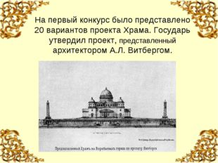 На первый конкурс было представлено 20 вариантов проекта Храма. Государь утве