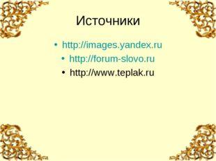 http://images.yandex.ru http://forum-slovo.ru http://www.teplak.ru Источники