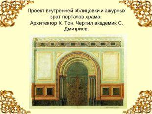 Проект внутренней облицовки и ажурных врат порталов храма. Архитектор К. Тон.