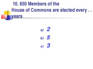10. 650 Members of the House of Commons are elected every . . . years 2 5 3