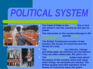 The Head of State is the Queen. But in fact she doesn't rule the country as s