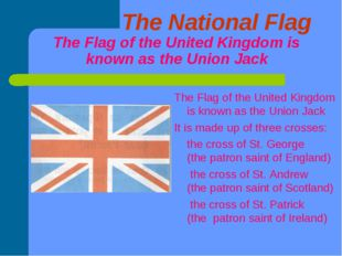 The National Flag The Flag of the United Kingdom is known as the Union Jack