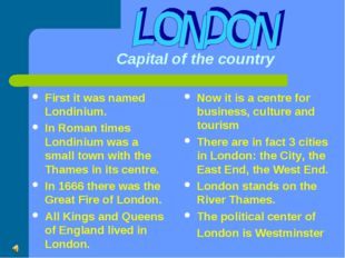 Capital of the country First it was named Londinium. In Roman times Londiniu