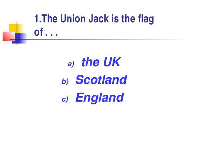 1.The Union Jack is the flag of . . . the UK Scotland England