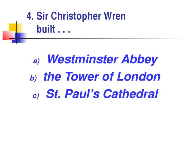 4. Sir Christopher Wren built . . . Westminster Abbey the Tower of London St....