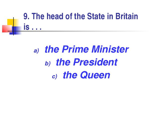 9. The head of the State in Britain is . . . the Prime Minister the President...