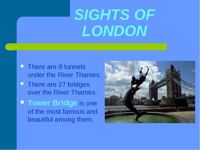 SIGHTS OF LONDON There are 8 tunnels under the River Thames. There are 27 bri...