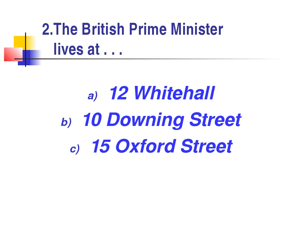 2.The British Prime Minister lives at . . . 12 Whitehall 10 Downing Street 15...
