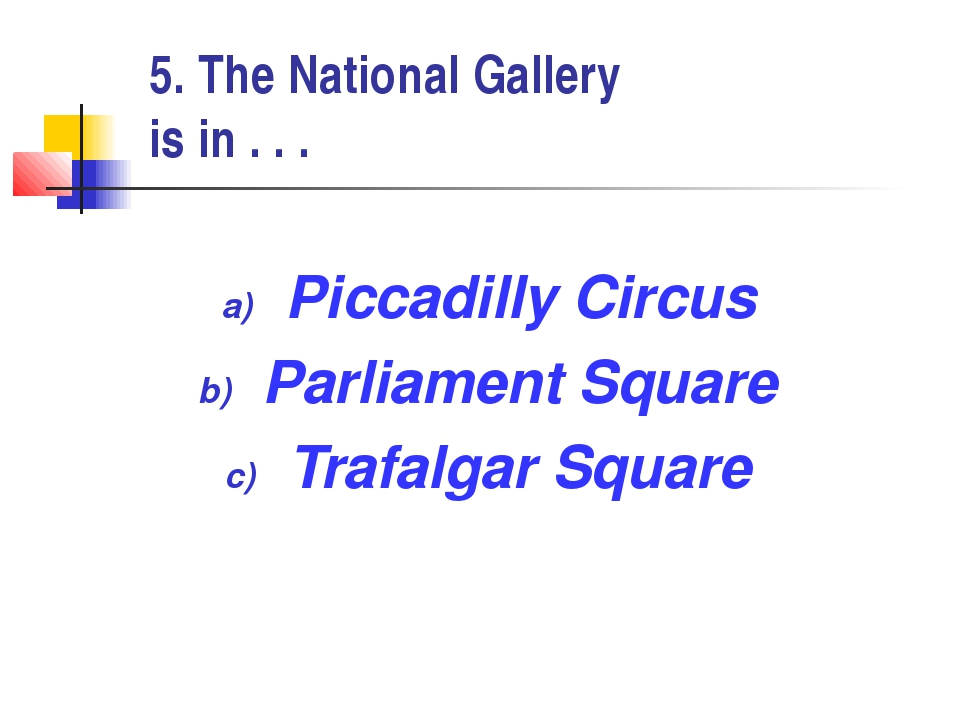 5. The National Gallery is in . . . Piccadilly Circus Parliament Square Trafa...