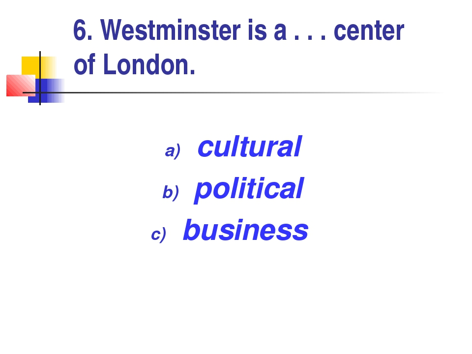 6. Westminster is a . . . сenter of London. cultural political business