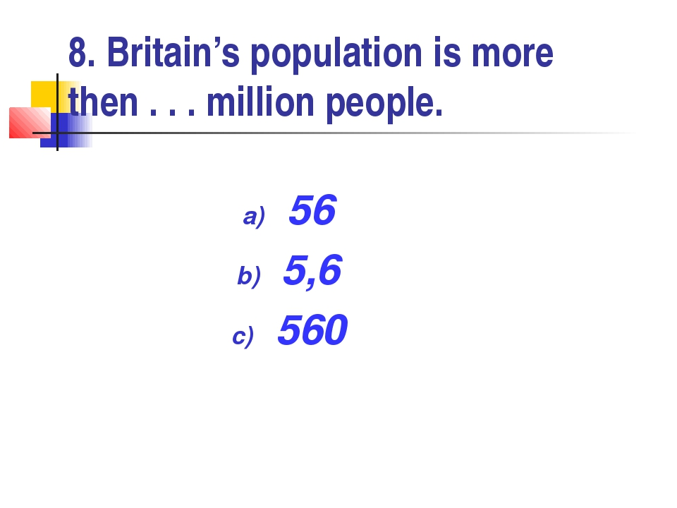8. Britain's population is more then . . . million people. 56 5,6 560