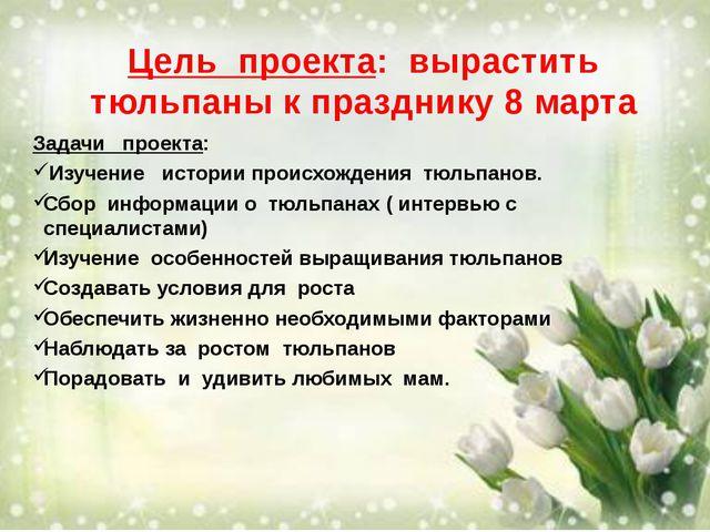 Цель проекта: вырастить тюльпаны к празднику 8 марта Задачи проекта: Изучение...