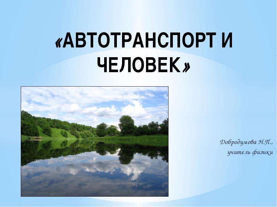 Добродумова Н.П., учитель физики «АВТОТРАНСПОРТ И ЧЕЛОВЕК»