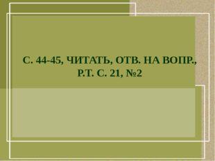 С. 44-45, ЧИТАТЬ, ОТВ. НА ВОПР., Р.Т. С. 21, №2