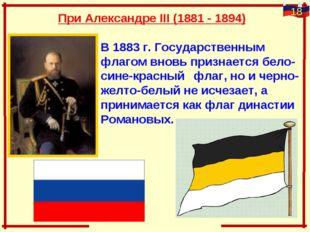 При Александре III (1881 - 1894) В 1883 г. Государственным флагом внов