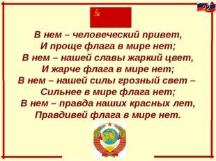 В нем – человеческий привет, И проще флага в мире нет; В нем – нашей славы жа